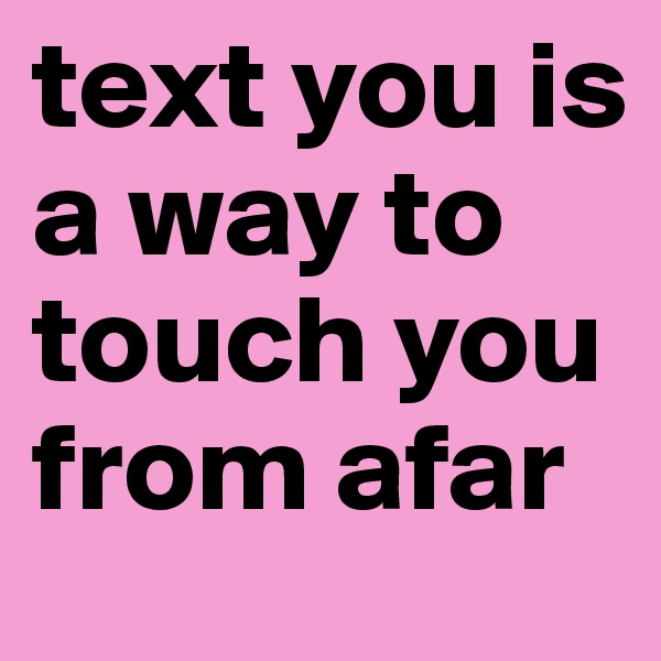 text you is a way to touch you from afar