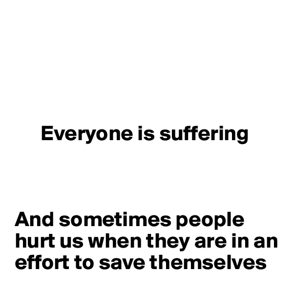 Everyone is suffering    And sometimes people hurt us when they are in an effort to save themselves