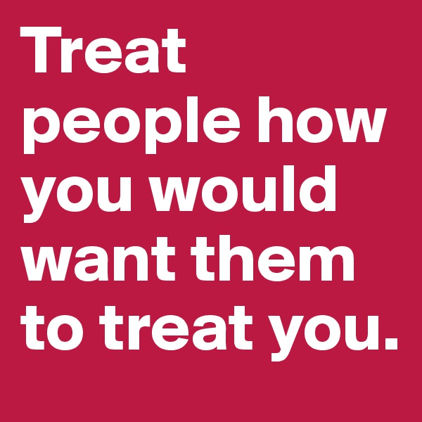 Treat people how you would want them to treat you.
