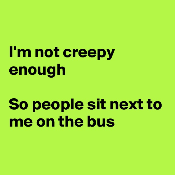 I'm not creepy enough  So people sit next to me on the bus