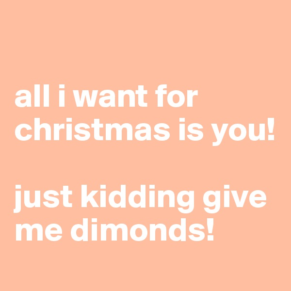 all i want for christmas is you!  just kidding give me dimonds!