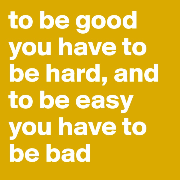 to be good you have to be hard, and to be easy you have to be bad