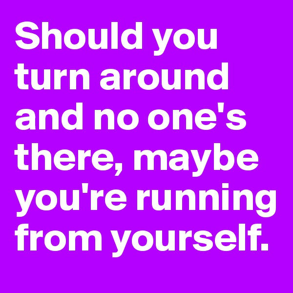 Should you turn around and no one's there, maybe you're running from yourself.
