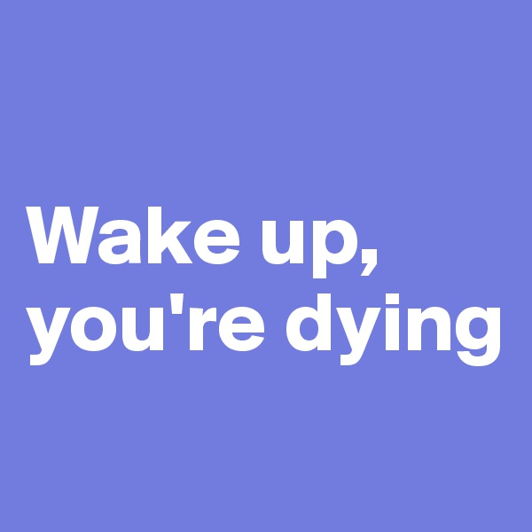 Wake up, you're dying