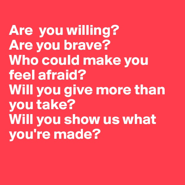 Are  you willing?  Are you brave? Who could make you feel afraid? Will you give more than you take? Will you show us what you're made?