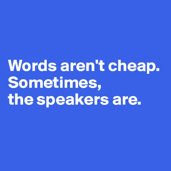 Words aren't cheap. Sometimes,  the speakers are.
