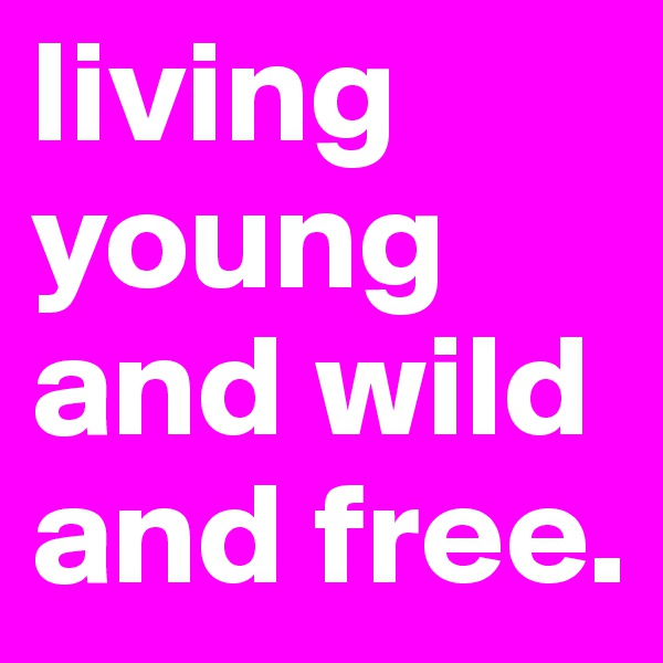 living young and wild and free.