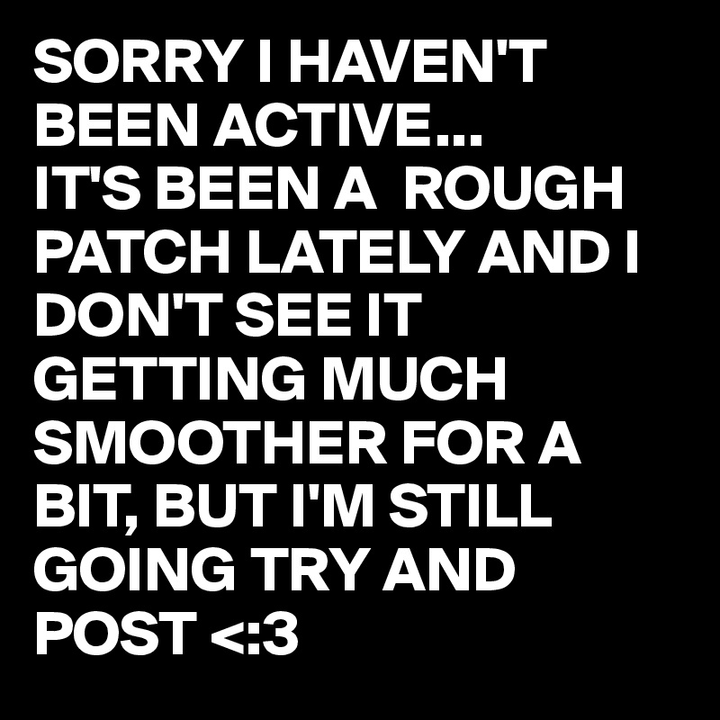 SORRY I HAVEN'T BEEN ACTIVE... IT'S BEEN A  ROUGH PATCH LATELY AND I DON'T SEE IT GETTING MUCH SMOOTHER FOR A BIT, BUT I'M STILL GOING TRY AND POST <:3