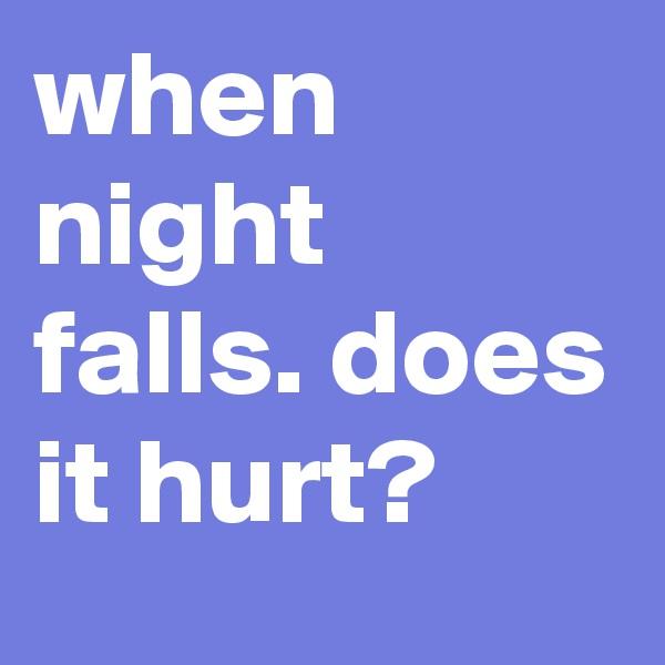 when night falls. does it hurt?