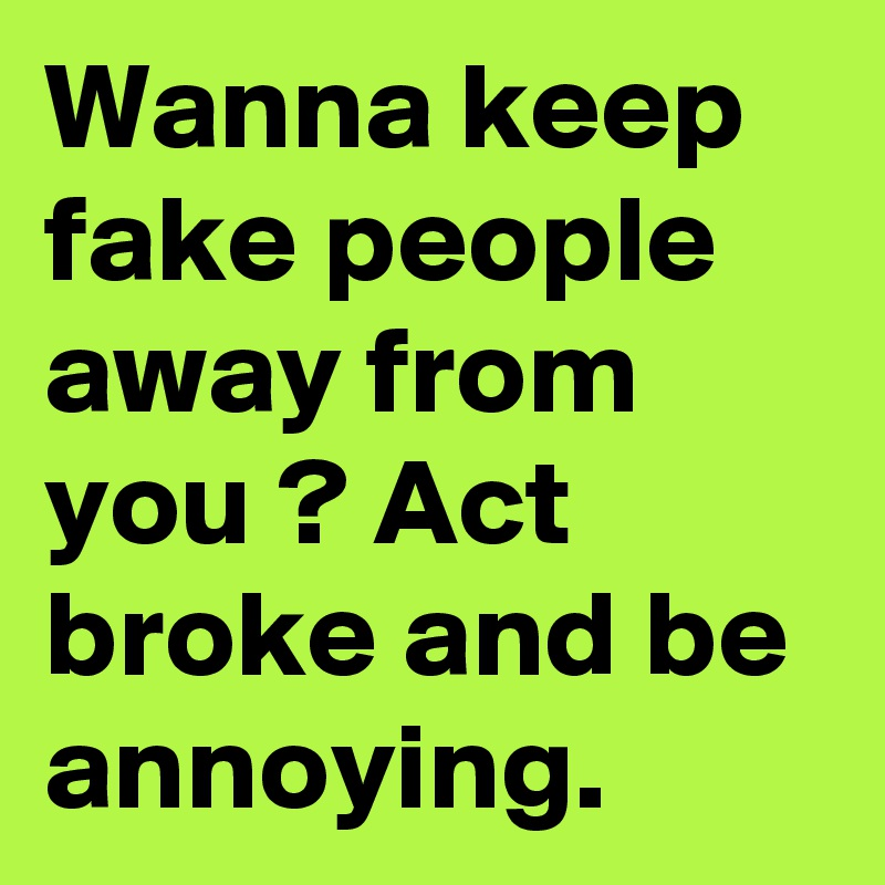 Wanna keep fake people away from you ? Act broke and be annoying.