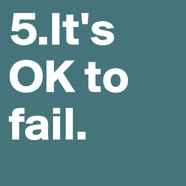 5.It's OK to fail.
