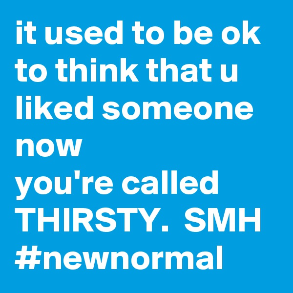 it used to be ok to think that u liked someone now  you're called THIRSTY.  SMH #newnormal