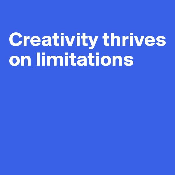 Creativity thrives on limitations