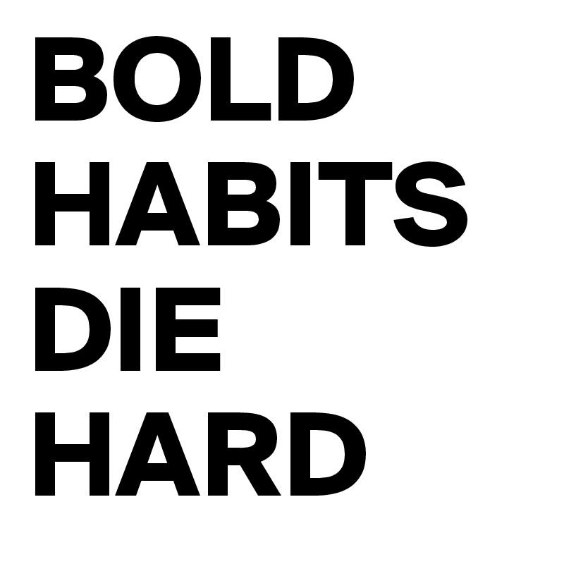 BOLD HABITS DIE HARD