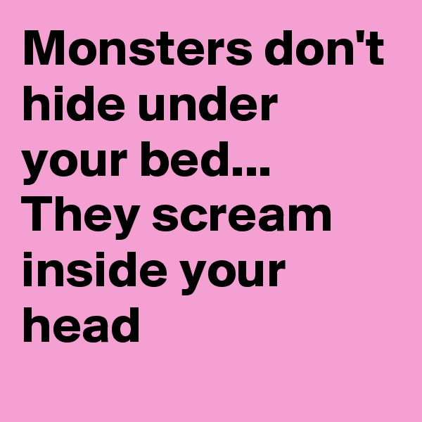 Monsters don't hide under your bed... They scream inside your head