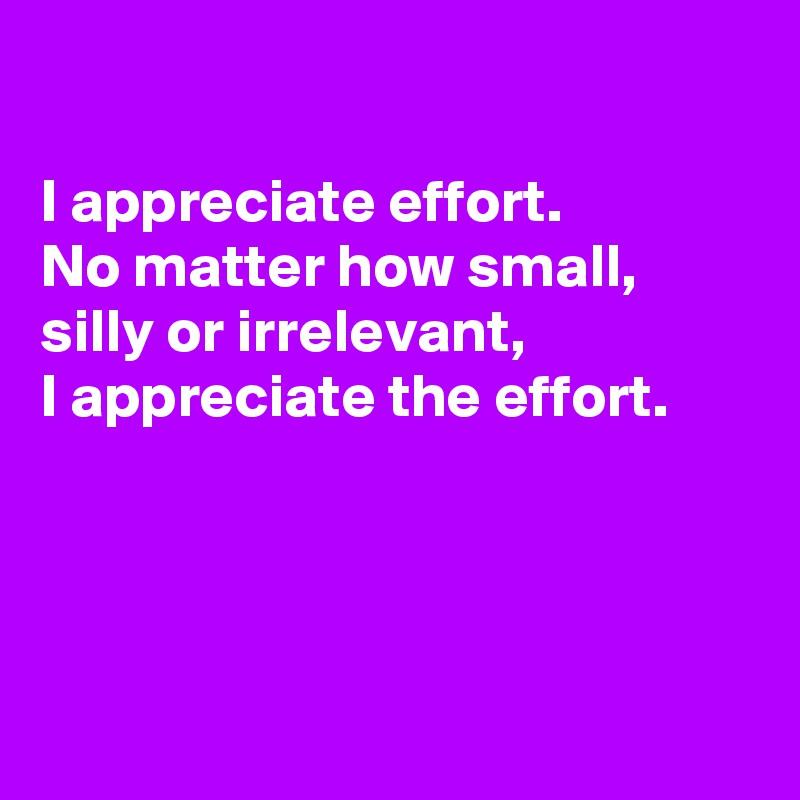 I appreciate effort.  No matter how small, silly or irrelevant, I appreciate the effort.