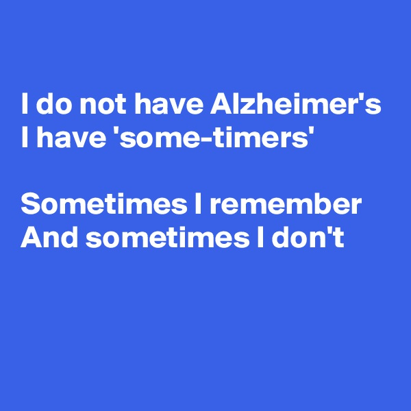 I do not have Alzheimer's  I have 'some-timers'  Sometimes I remember And sometimes I don't