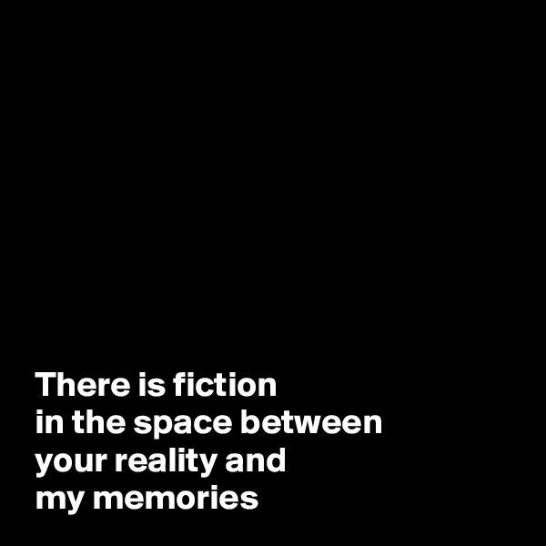 There is fiction   in the space between   your reality and  my memories