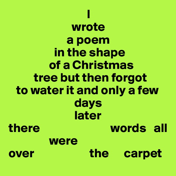 I                          wrote                        a poem                    in the shape                 of a Christmas            tree but then forgot    to water it and only a few                           days                           later there                            words   all                 were      over                      the      carpet