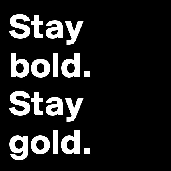 Stay bold. Stay gold.