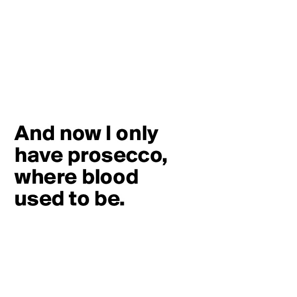 And now I only  have prosecco,  where blood  used to be.
