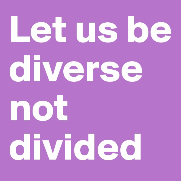 Let us be diverse not divided