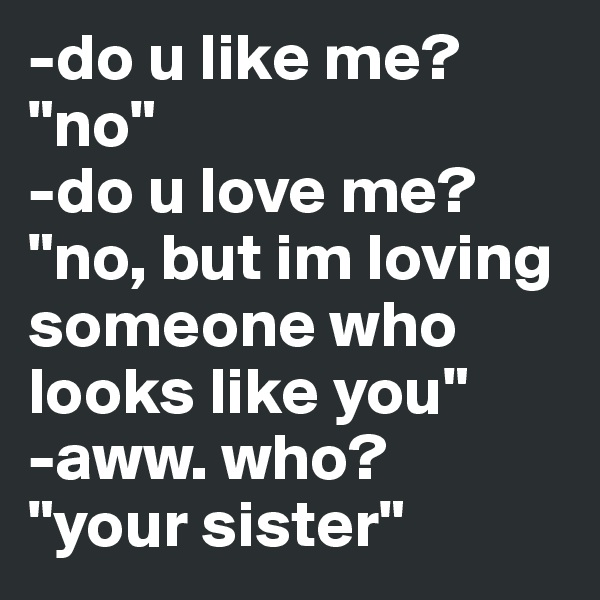 """-do u like me? """"no"""" -do u love me?  """"no, but im loving someone who looks like you"""" -aww. who? """"your sister"""""""