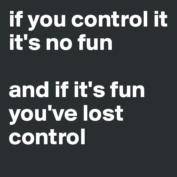 if you control it  it's no fun  and if it's fun you've lost control