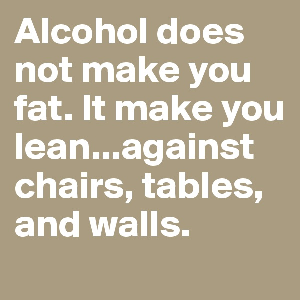 Alcohol does not make you fat. It make you lean...against chairs, tables, and walls.