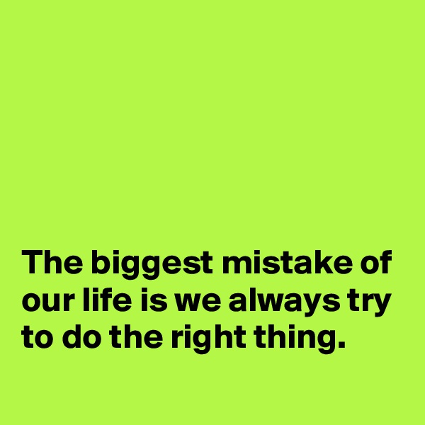 The biggest mistake of our life is we always try to do the right thing.