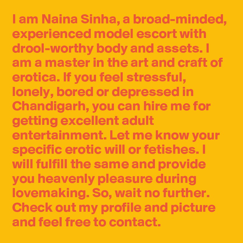 I am Naina Sinha, a broad-minded, experienced model escort with drool-worthy body and assets. I am a master in the art and craft of erotica. If you feel stressful, lonely, bored or depressed in Chandigarh, you can hire me for getting excellent adult entertainment. Let me know your specific erotic will or fetishes. I will fulfill the same and provide you heavenly pleasure during lovemaking. So, wait no further. Check out my profile and picture and feel free to contact.