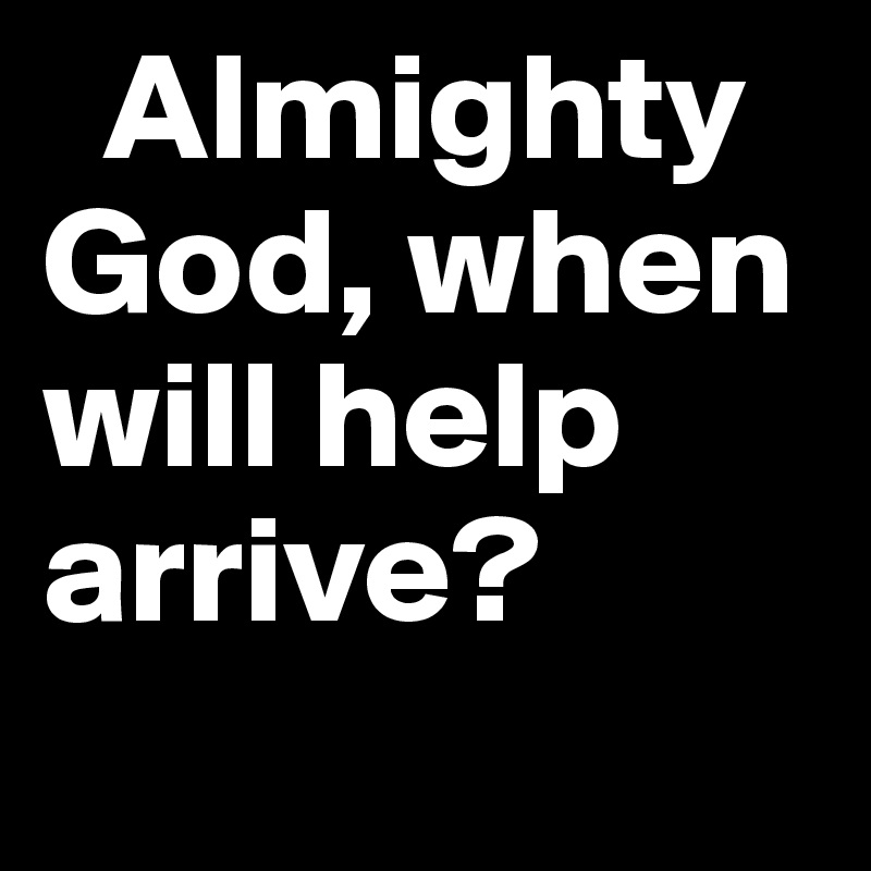 Almighty God, when will help arrive?