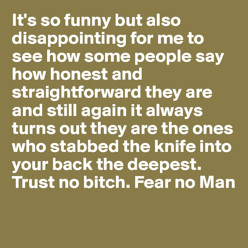 It's so funny but also disappointing for me to see how some people say how honest and straightforward they are and still again it always turns out they are the ones who stabbed the knife into your back the deepest.  Trust no bitch. Fear no Man