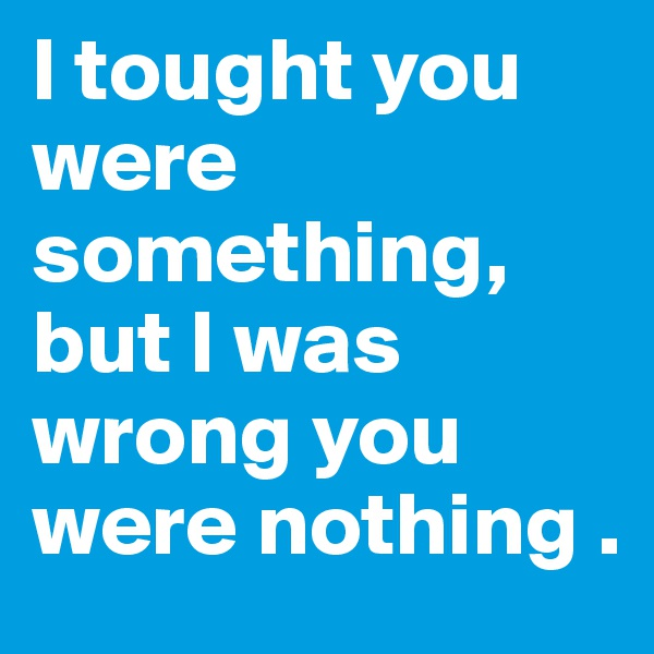 I tought you were  something, but I was wrong you were nothing .