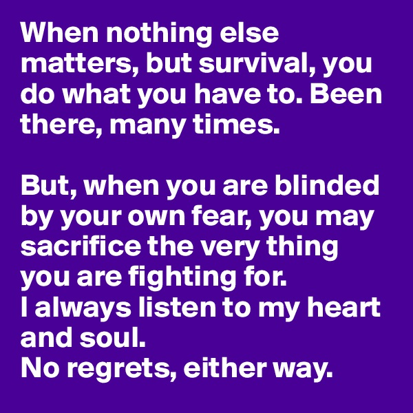 When nothing else matters, but survival, you do what you have to. Been there, many times.  But, when you are blinded by your own fear, you may sacrifice the very thing you are fighting for.  I always listen to my heart and soul.  No regrets, either way.