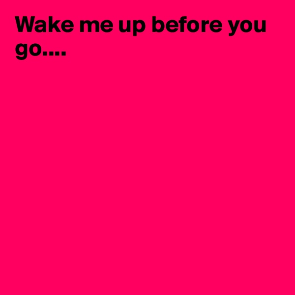 Wake me up before you go....