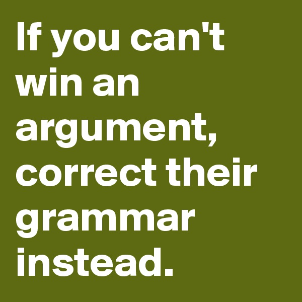 If you can't win an argument, correct their grammar instead.