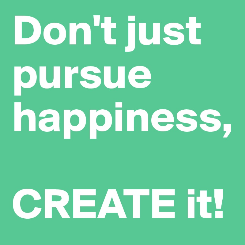 Don't just pursue happiness,  CREATE it!