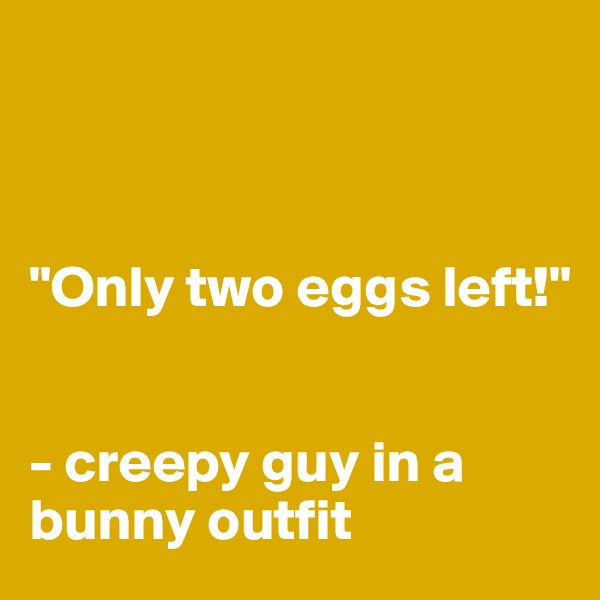 """Only two eggs left!""    - creepy guy in a bunny outfit"