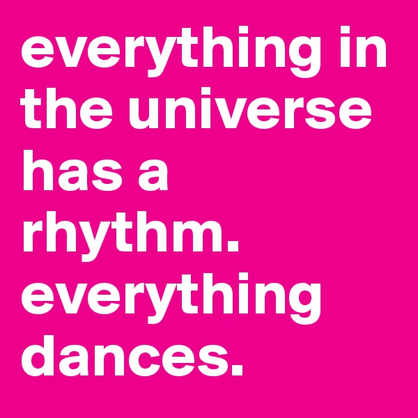 everything in the universe has a rhythm. everything dances.