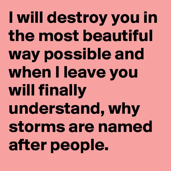I will destroy you in the most beautiful way possible and when I leave you will finally understand, why storms are named after people.