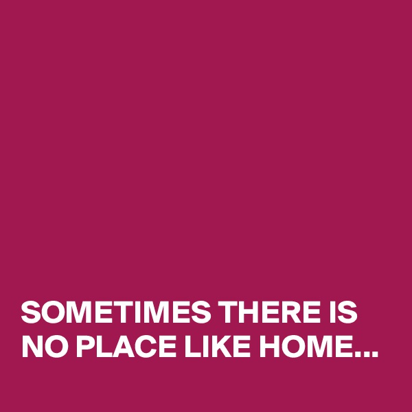 SOMETIMES THERE IS NO PLACE LIKE HOME...