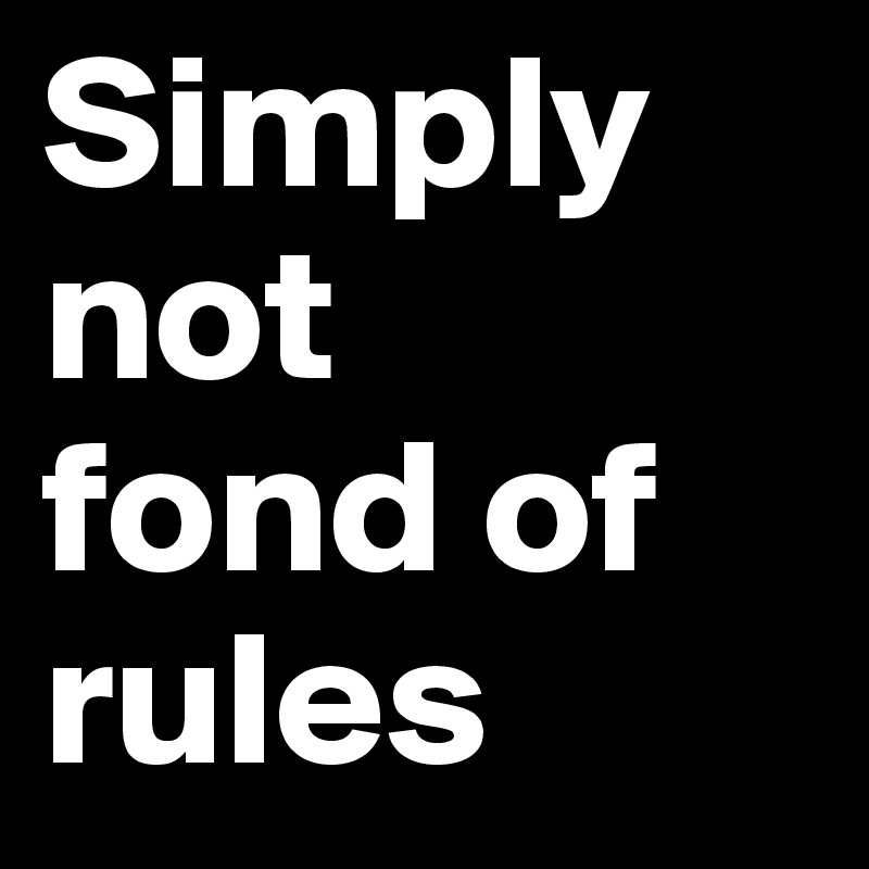 Simply not  fond of rules
