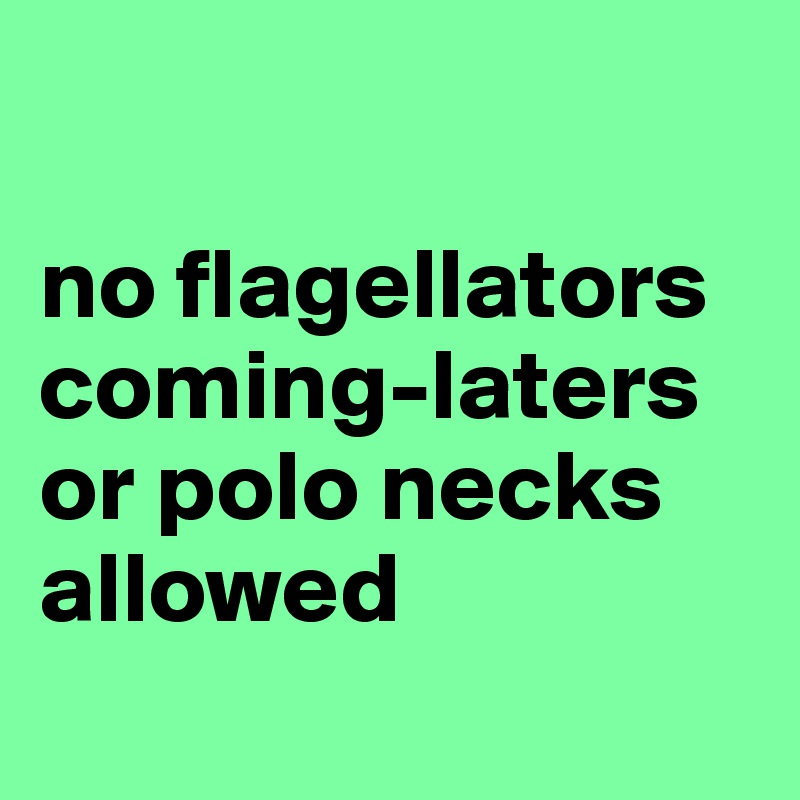 no flagellators coming-laters or polo necks allowed