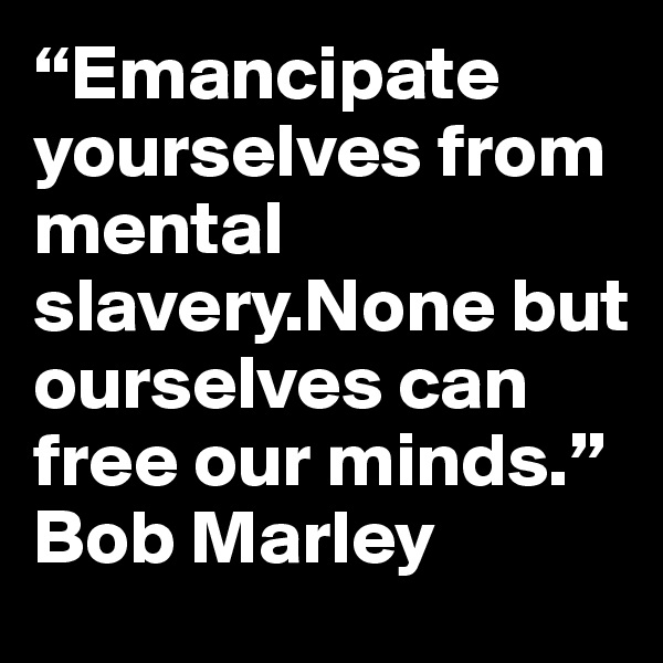 """Emancipate yourselves from mental slavery.None but ourselves can free our minds."" Bob Marley"