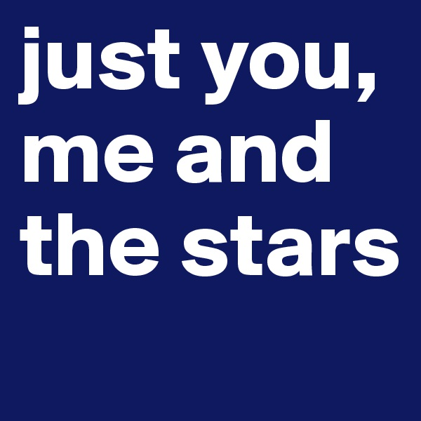 just you, me and the stars