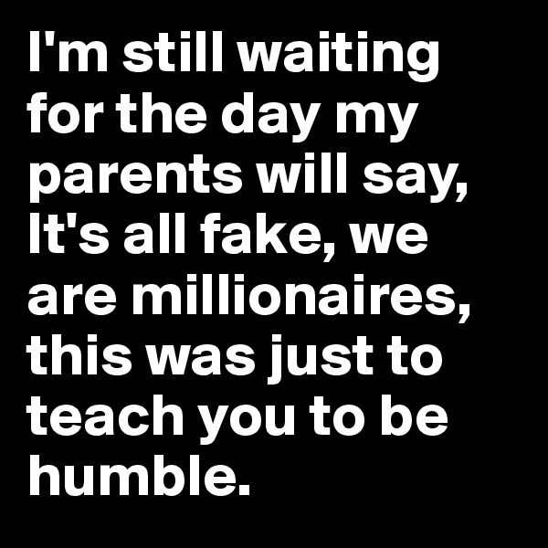 I'm still waiting for the day my parents will say, It's all fake, we are millionaires, this was just to teach you to be humble.
