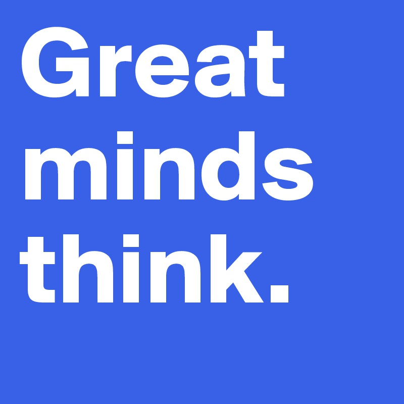 Great minds think.