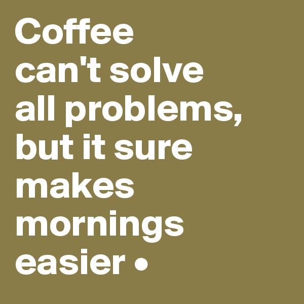 Coffee can't solve all problems, but it sure makes mornings easier •
