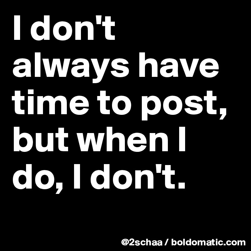 I don't always have time to post, but when I do, I don't.